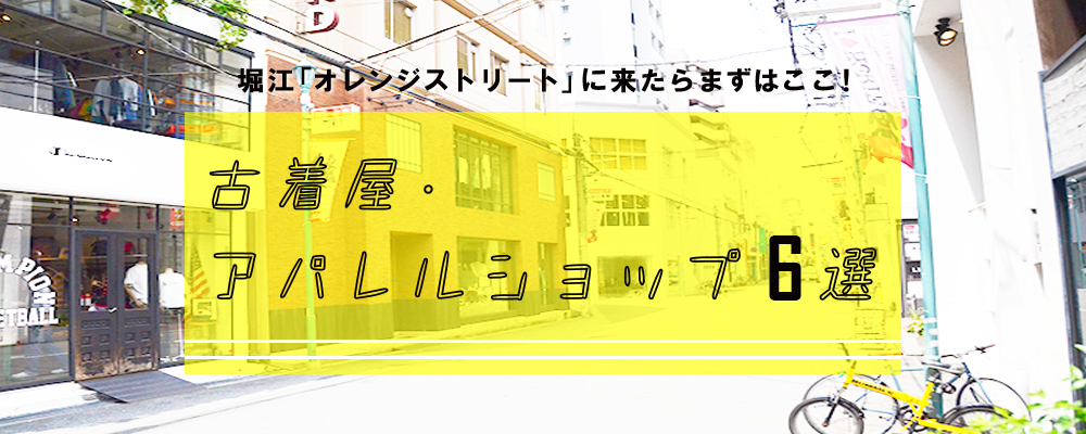 堀江「オレンジストリート」に来たらまずはここ!古着屋・アパレルショップ6選